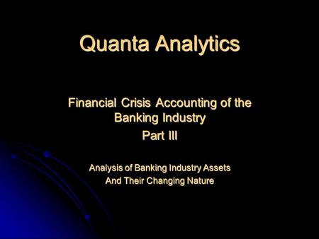 Quanta Analytics Financial Crisis Accounting of the Banking Industry Part III Analysis of Banking Industry Assets And Their Changing Nature.