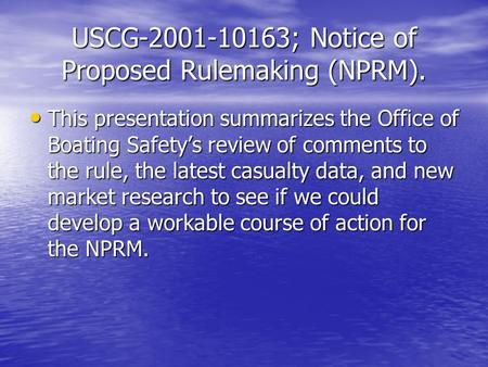 USCG-2001-10163; Notice of Proposed Rulemaking (NPRM). This presentation summarizes the Office of Boating Safetys review of comments to the rule, the latest.