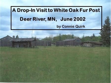 A Drop-In Visit to White Oak Fur Post Deer River, MN, June 2002 Deer River, MN, June 2002 by Connie Quirk.