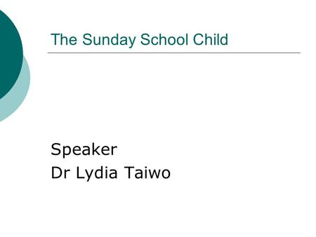 The Sunday School Child Speaker Dr Lydia Taiwo. Sunday Children Different types of children come to Sunday School Age ranges Age ranges from 0 to 12 years.