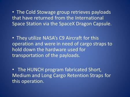 The Cold Stowage group retrieves payloads that have returned from the International Space Station via the SpaceX Dragon Capsule. They utilize NASAs C9.
