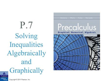 Copyright © 2011 Pearson, Inc. P.7 Solving Inequalities Algebraically and Graphically.