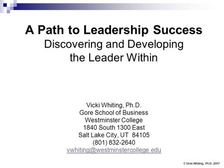 A Path to Leadership Success Discovering and Developing the Leader Within Vicki Whiting, Ph.D. Gore School of Business Westminster College 1840 South 1300.