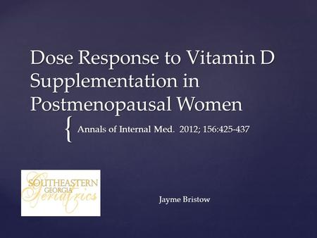{ Dose Response to Vitamin D Supplementation in Postmenopausal Women Annals of Internal Med. 2012; 156:425-437 Jayme Bristow.