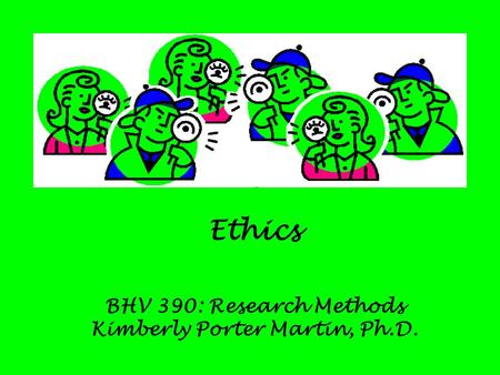 Ethics BHV 390: Research Methods Kimberly Porter Martin, Ph.D.