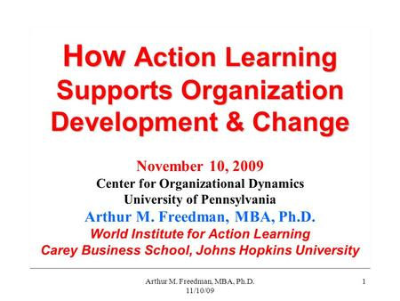 Arthur M. Freedman, MBA, Ph.D. 11/10/09 1 How Action Learning Supports Organization Development & Change How Action Learning Supports Organization Development.