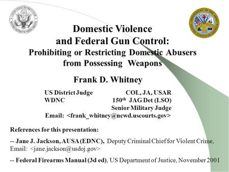 Domestic Violence and Federal Gun Control: Prohibiting or Restricting Domestic Abusers from Possessing Weapons Frank D. Whitney US District Judge COL,