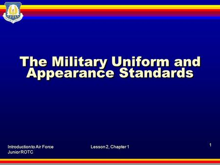 Introduction to Air Force Junior ROTC Lesson 2, Chapter 1 1 The Military Uniform and Appearance Standards.