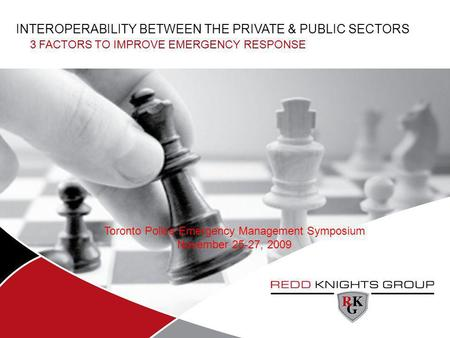 INTEROPERABILITY BETWEEN THE PRIVATE & PUBLIC SECTORS 3 FACTORS TO IMPROVE EMERGENCY RESPONSE Toronto Police Emergency Management Symposium November 25-27,
