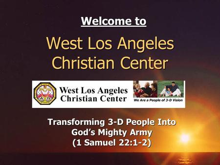 West Los Angeles Christian Center Transforming 3-D People Into Gods Mighty Army (1 Samuel 22:1-2) Welcome to.