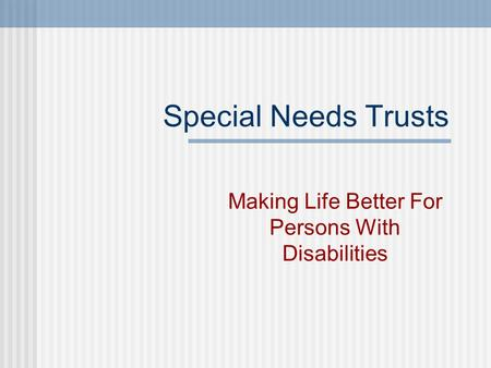 Special Needs Trusts Making Life Better For Persons With Disabilities.