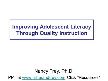 Improving Adolescent Literacy Through Quality Instruction Nancy Frey, Ph.D. PPT at www.fisherandfrey.com Click Resourceswww.fisherandfrey.com.
