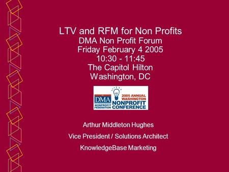 LTV and RFM for Non Profits DMA Non Profit Forum Friday February 4 2005 10:30 - 11:45 The Capitol Hilton Washington, DC Arthur Middleton Hughes Vice President.