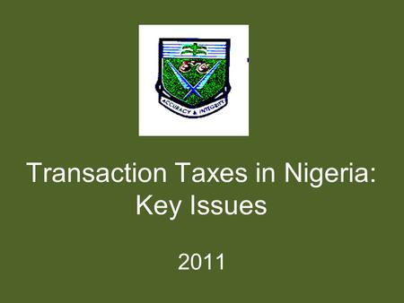 Transaction Taxes in Nigeria: Key Issues 2011. Content Overview of transaction taxes in Nigeria Compliance requirements and penalties Practical issues.
