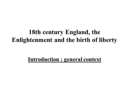 18th century England, the Enlightenment and the birth of liberty Introduction : general context.