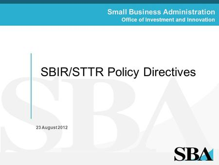 Small Business Administration Office of Investment and Innovation SBIR/STTR Policy Directives 23 August 2012.