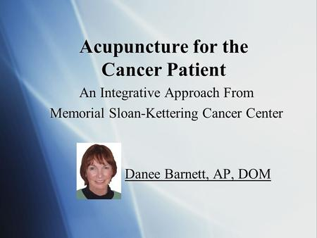 Acupuncture for the Cancer Patient An Integrative Approach From Memorial Sloan-Kettering Cancer Center Danee Barnett, AP, DOM An Integrative Approach.