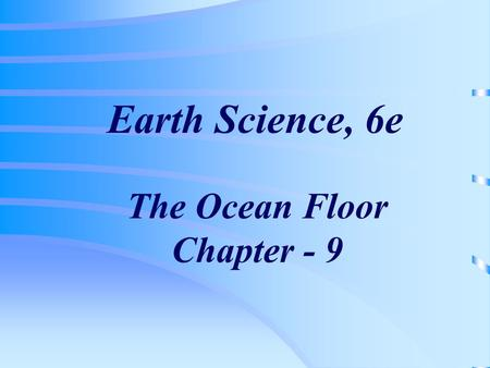 Earth Science, 6e The Ocean Floor Chapter - 9. A-The vast world ocean (page 260) Earth is often referred to as the blue planet 71% of Earths surface is.