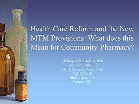 Health Care Reform and the New MTM Provisions: What does this Mean for Community Pharmacy? Christopher R. Gauthier, RPh Board Coordinator Maine Pharmacy.