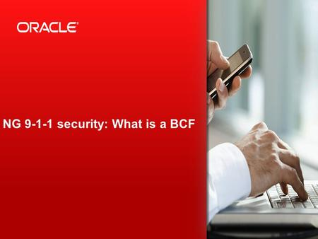 Copyright © 2013, Oracle and/or its affiliates. All rights reserved. 1 NG 9-1-1 security: What is a BCF.