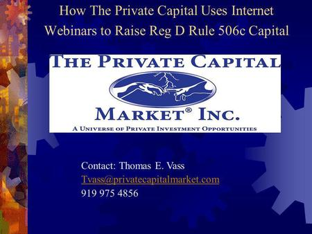 How The Private Capital Uses Internet Webinars to Raise Reg D Rule 506c Capital Contact: Thomas E. Vass 919 975 4856.
