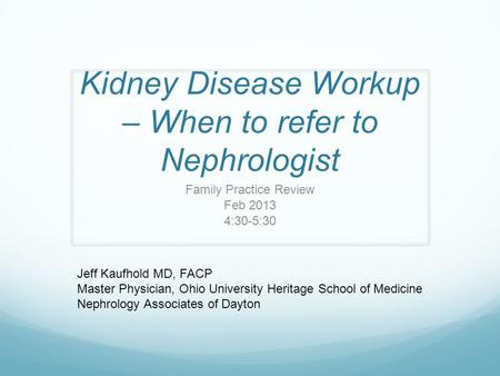 Kidney Disease Workup – When to refer to Nephrologist Family Practice Review Feb 2013 4:30-5:30 Jeff Kaufhold MD, FACP Master Physician, Ohio University.