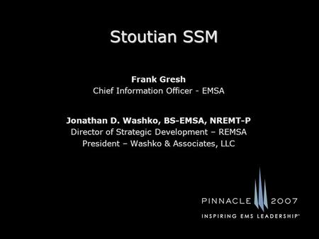 Stoutian SSM Jonathan D. Washko, BS-EMSA, NREMT-P Director of Strategic Development – REMSA President – Washko & Associates, LLC Frank Gresh Chief Information.