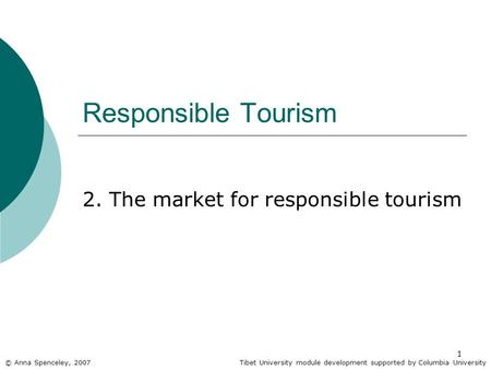 1 Responsible Tourism 2. The market for responsible tourism © Anna Spenceley, 2007Tibet University module development supported by Columbia University.