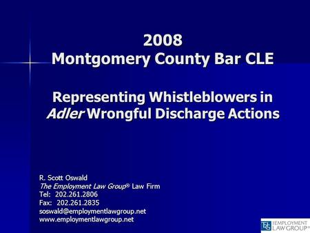 2008 Montgomery County Bar CLE Representing Whistleblowers in Adler Wrongful Discharge Actions R. Scott Oswald The Employment Law Group ® Law Firm Tel: