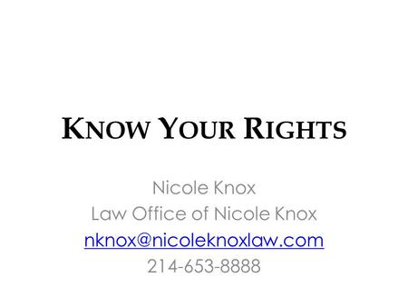 K NOW Y OUR R IGHTS Nicole Knox Law Office of Nicole Knox 214-653-8888.