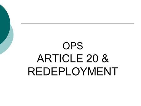 OPS ARTICLE 20 & REDEPLOYMENT. What is the purpose of this exercise? The purpose of this PowerPoint is to provide you with a quick reference that will.
