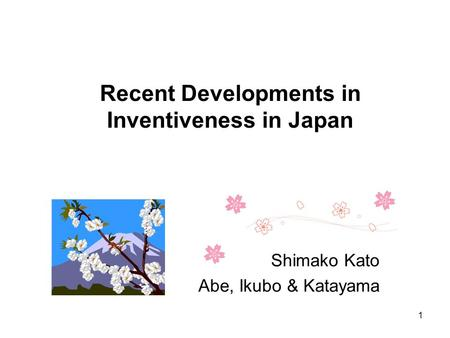 Recent Developments in Inventiveness in Japan Shimako Kato Abe, Ikubo & Katayama 1.