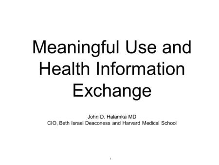 1 Meaningful Use and Health Information Exchange John D. Halamka MD CIO, Beth Israel Deaconess and Harvard Medical School.