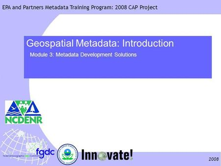 2008 EPA and Partners Metadata Training Program: 2008 CAP Project Geospatial Metadata: Introduction Module 3: Metadata Development Solutions.