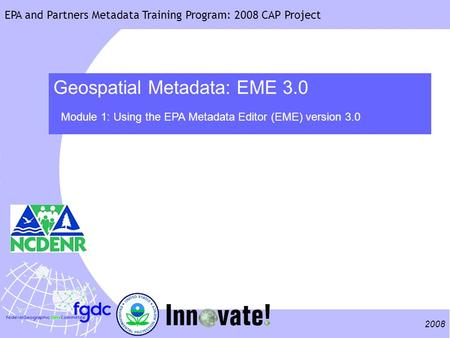 2008 EPA and Partners Metadata Training Program: 2008 CAP Project Geospatial Metadata: EME 3.0 Module 1: Using the EPA Metadata Editor (EME) version 3.0.