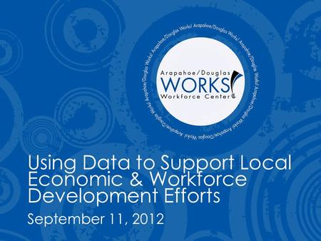 Using Data to Support Local Economic & Workforce Development Efforts September 11, 2012.
