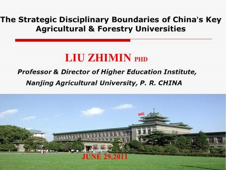 1 The Strategic Disciplinary Boundaries of China s Key Agricultural & Forestry Universities LIU ZHIMIN PHD Professor & Director of Higher Education Institute,