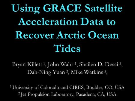 Using GRACE Satellite Acceleration Data to Recover Arctic Ocean Tides Bryan Killett 1, John Wahr 1, Shailen D. Desai 2, Dah-Ning Yuan 2, Mike Watkins 2,