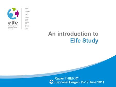 Xavier THIERRY Eucconet Bergen 15-17 June 2011 An introduction to Elfe Study.