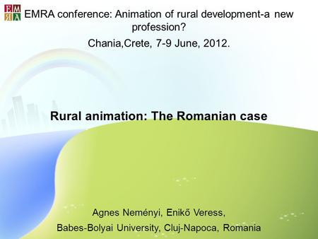 EMRA conference: Animation of rural development-a new profession? Chania,Crete, 7-9 June, 2012. Rural animation: The Romanian case Agnes Neményi, Enikő