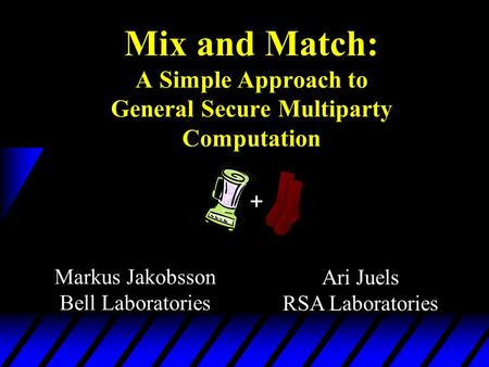 Markus Jakobsson Bell Laboratories Ari Juels RSA Laboratories Mix and Match: A Simple Approach to General Secure Multiparty Computation +
