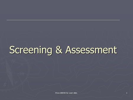 Press ENTER for next slide. 1 Screening & Assessment.