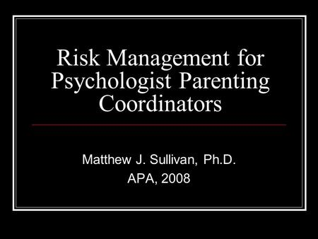 Risk Management for Psychologist Parenting Coordinators Matthew J. Sullivan, Ph.D. APA, 2008.