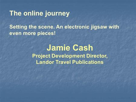 The online journey Setting the scene. An electronic jigsaw with even more pieces! Jamie Cash Project Development Director, Landor Travel Publications.