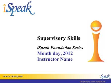 Www.iSpeak.com Proprietary and Confidential Supervisory Skills iSpeak Foundation Series Month day, 2012 Instructor Name.