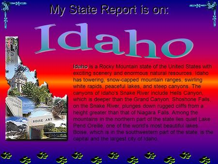 My State Report is on: Idaho Idaho is a Rocky Mountain state of the United States with exciting scenery and enormous natural resources. Idaho has towering,