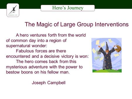 Heros Journey The Magic of Large Group Interventions A hero ventures forth from the world of common day into a region of supernatural wonder: Fabulous.