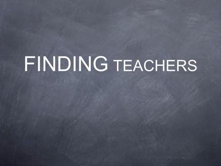 FINDING TEACHERS. Classroom teachers play a unique role that can make them especially effective as Young Life Leaders. But, when we say Teachers we mean.
