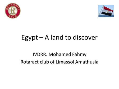 Egypt – A land to discover IVDRR. Mohamed Fahmy Rotaract club of Limassol Amathusia.