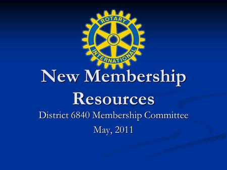 New Membership Resources District 6840 Membership Committee May, 2011.